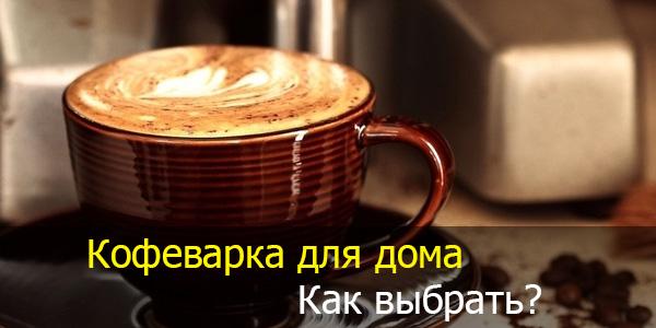 Какую выбрать кофеварку для дома